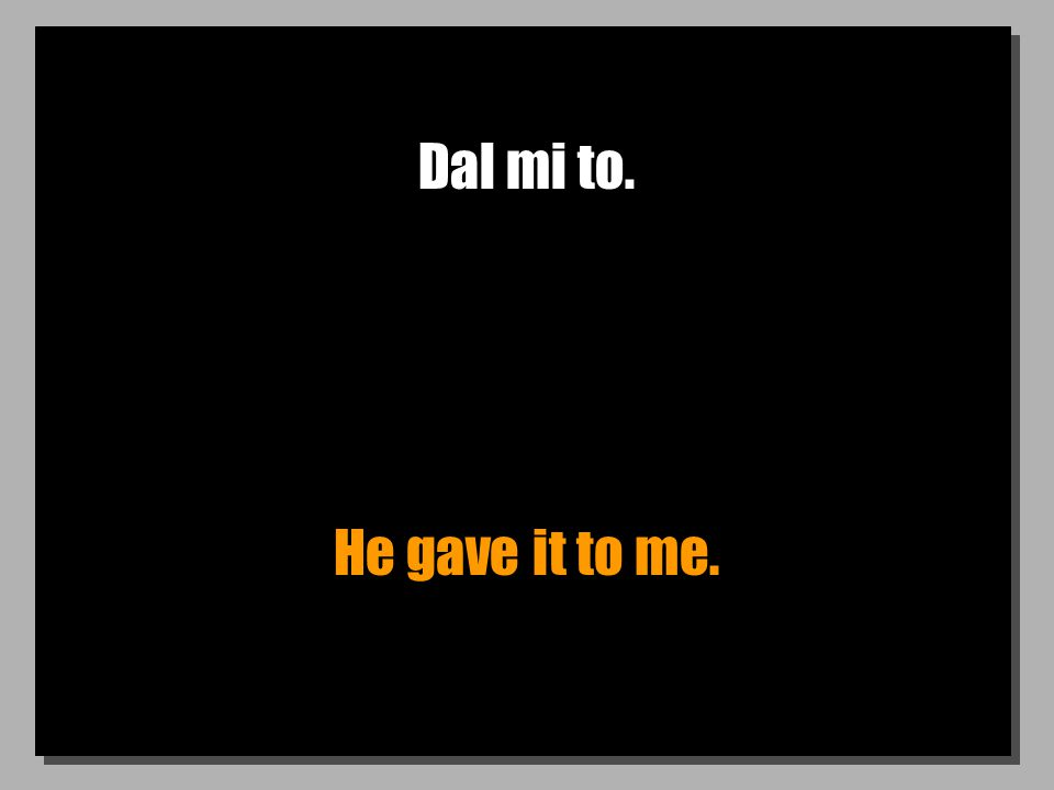 Dal mi to. He gave it to me.