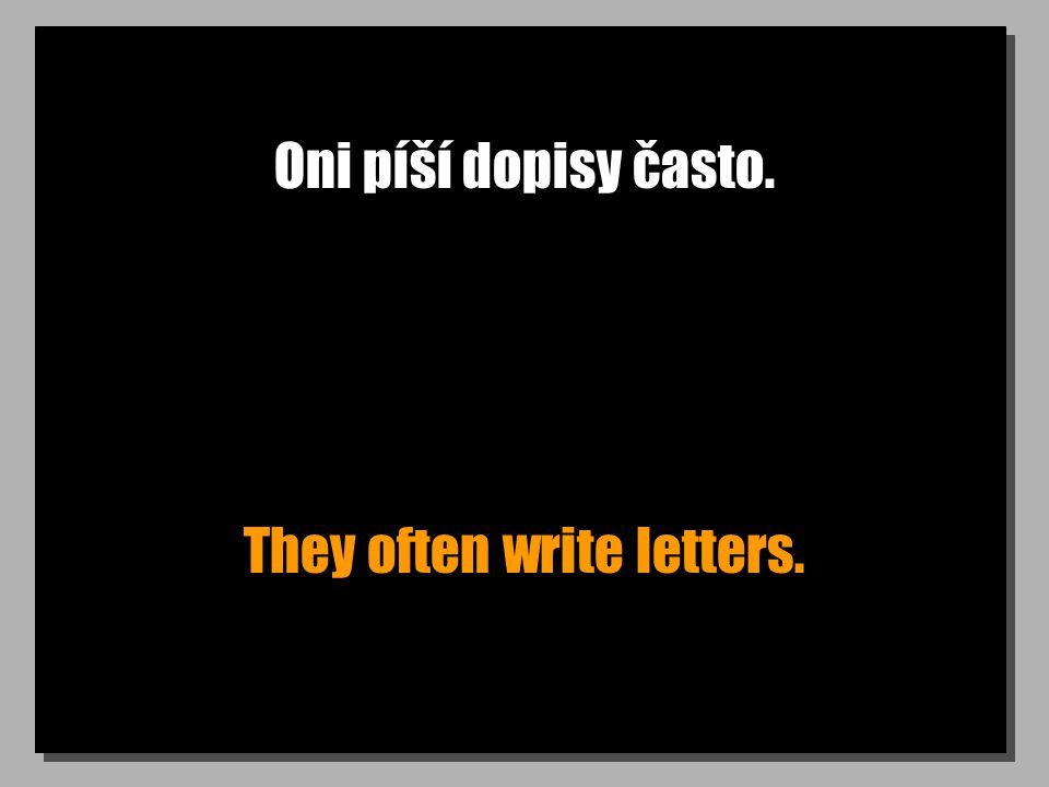 Oni píší dopisy často. They often write letters.