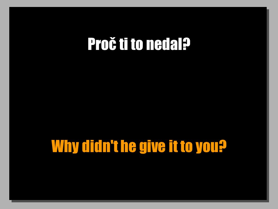 Proč ti to nedal? Why didn't he give it to you?