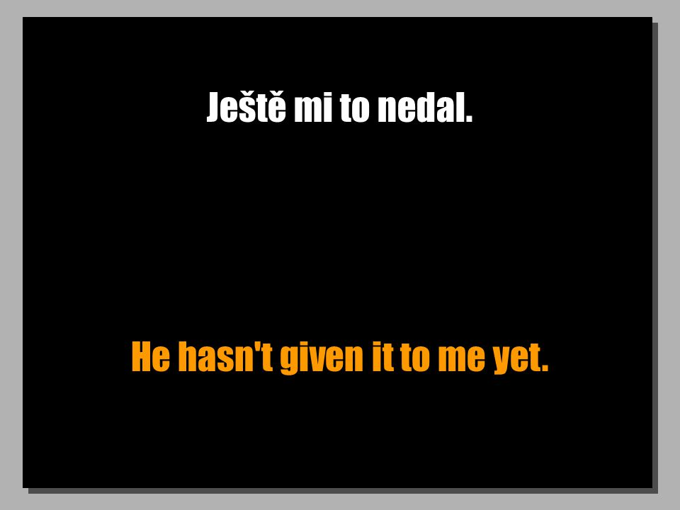 Ještě mi to nedal. He hasn't given it to me yet.