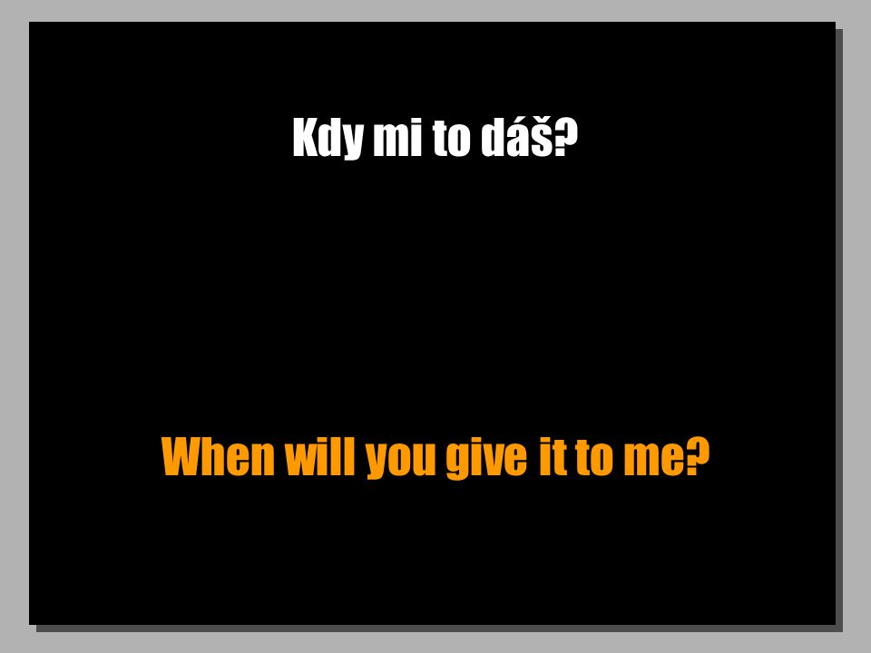 Kdy mi to dáš? When will you give it to me?