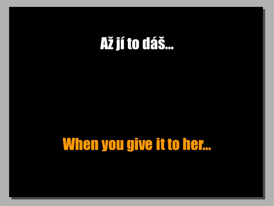 Až jí to dáš... When you give it to her...