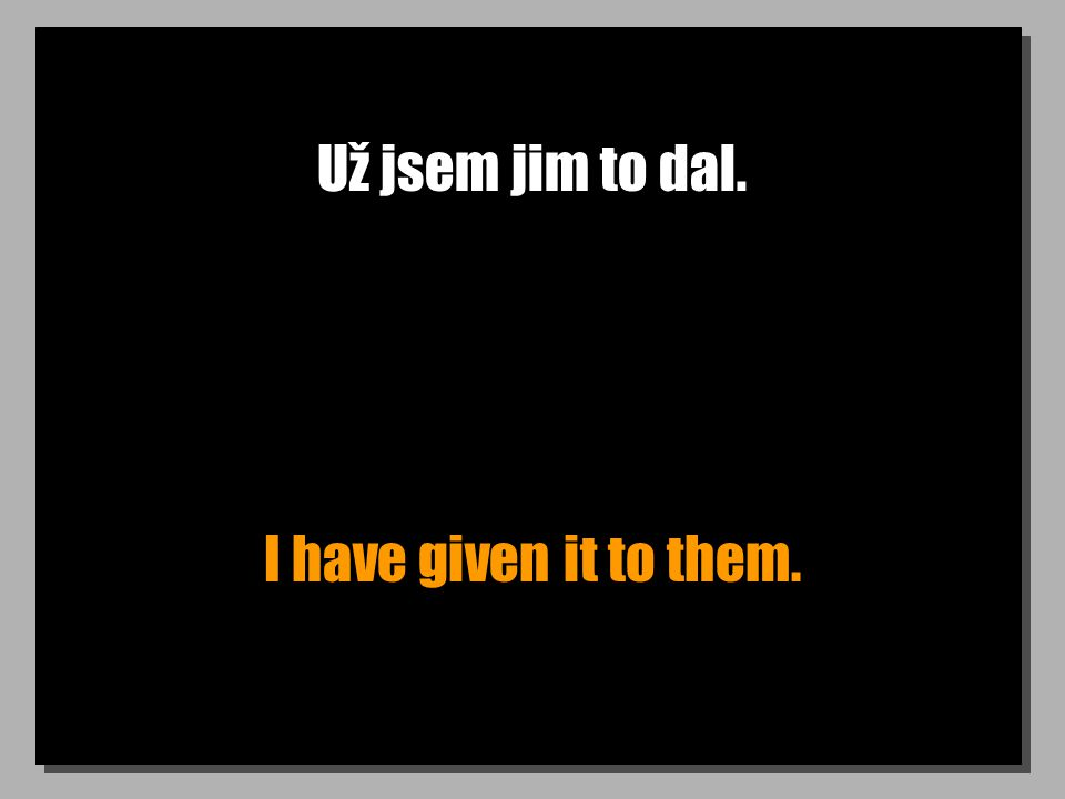 Už jsem jim to dal. I have given it to them.