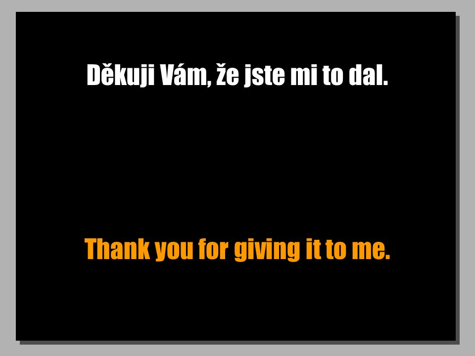 Děkuji Vám, že jste mi to dal. Thank you for giving it to me.
