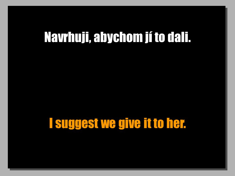 Navrhuji, abychom jí to dali. I suggest we give it to her.