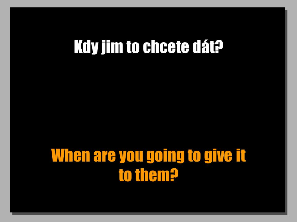 Kdy jim to chcete dát? When are you going to give it to them?