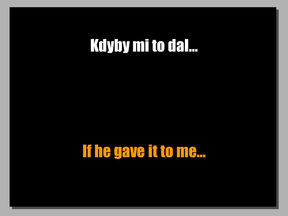 Kdyby mi to dal... If he gave it to me...
