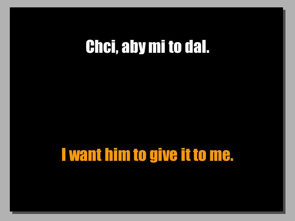 Chci, aby mi to dal. I want him to give it to me.