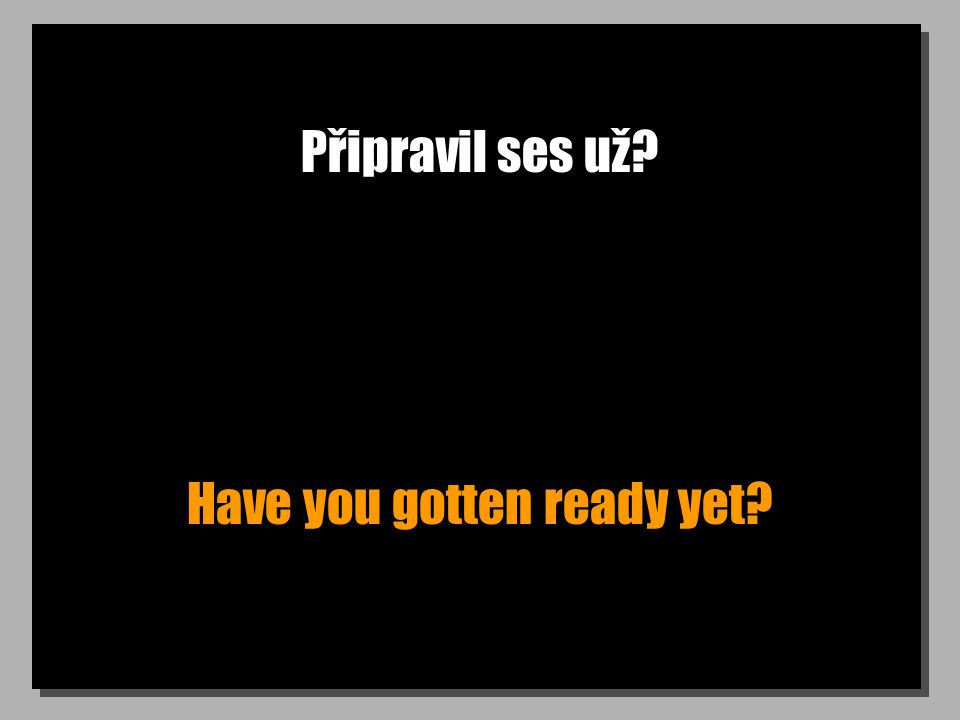 Připravil ses už? Have you gotten ready yet?