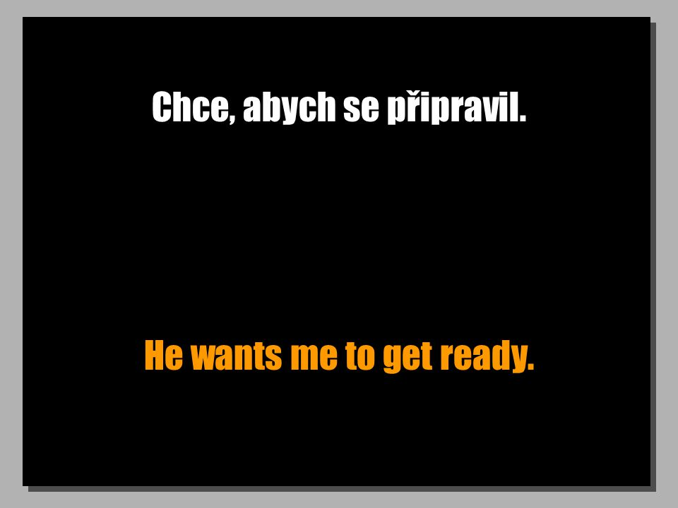 Chce, abych se připravil. He wants me to get ready.