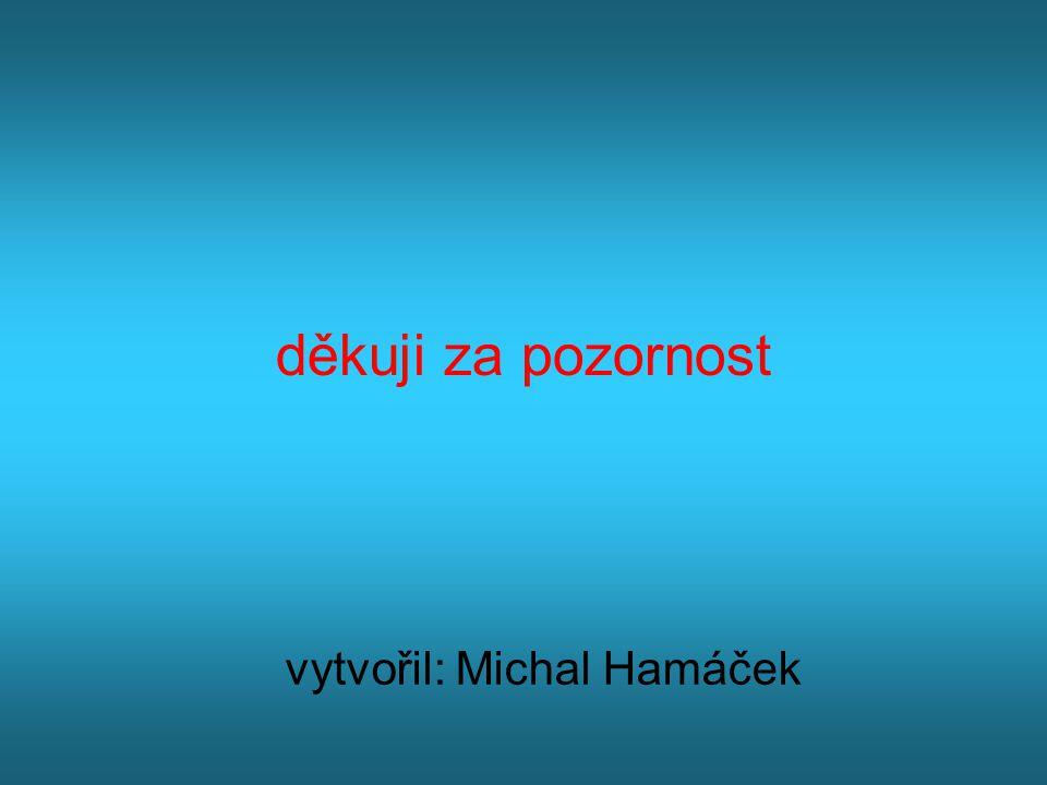 děkuji za pozornost vytvořil: Michal Hamáček