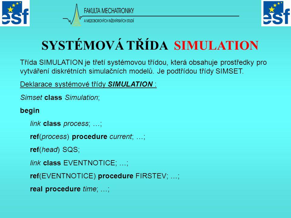 SIMULACE DISKRÉTNÍCH SYSTÉMŮ procedure hold …; procedure passivate; …; procedure wait …; procedure cancel …; procedure ACTIVATE …; procedure accum …; process class MAINPROGRAM; …; ref(MAINPROGRAM) main; SQS :- new head; main :- new MAINPROGRAM; main.EVENT :- new EVENTNOTICE(0,main) main.EVENT.into(SQS) end Simulation