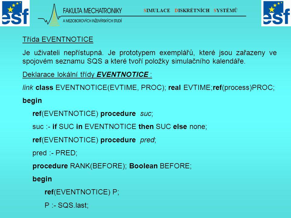 SIMULACE DISKRÉTNÍCH SYSTÉMŮ for P :- P while P.EVTIME gt EVTIME do P :- P.pred; if BEFORE then begin for P :- P while P.EVTIME eq EVTIME do P :- P.pred; end; follow(P) end; Parametr PROC exempláře třídy EVENTNOTICE odkazuje na exemplář třídy process, kterého se daná položka kalendáře událostí týká.
