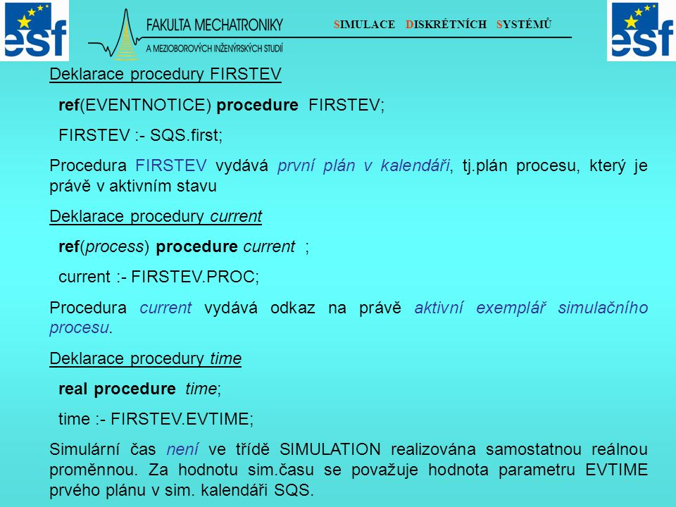 SIMULACE DISKRÉTNÍCH SYSTÉMŮ Deklarace procedury FIRSTEV ref(EVENTNOTICE) procedure FIRSTEV; FIRSTEV :- SQS.first; Procedura FIRSTEV vydává první plán v kalendáři, tj.plán procesu, který je právě v aktivním stavu Deklarace procedury current ref(process) procedure current ; current :- FIRSTEV.PROC; Procedura current vydává odkaz na právě aktivní exemplář simulačního procesu.