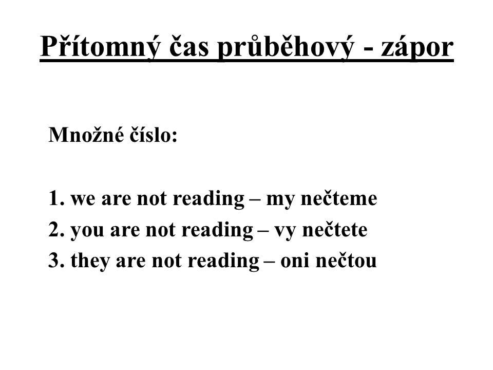 Přítomný čas průběhový - zápor Množné číslo: 1. we are not reading – my nečteme 2. you are not reading – vy nečtete 3. they are not reading – oni nečt