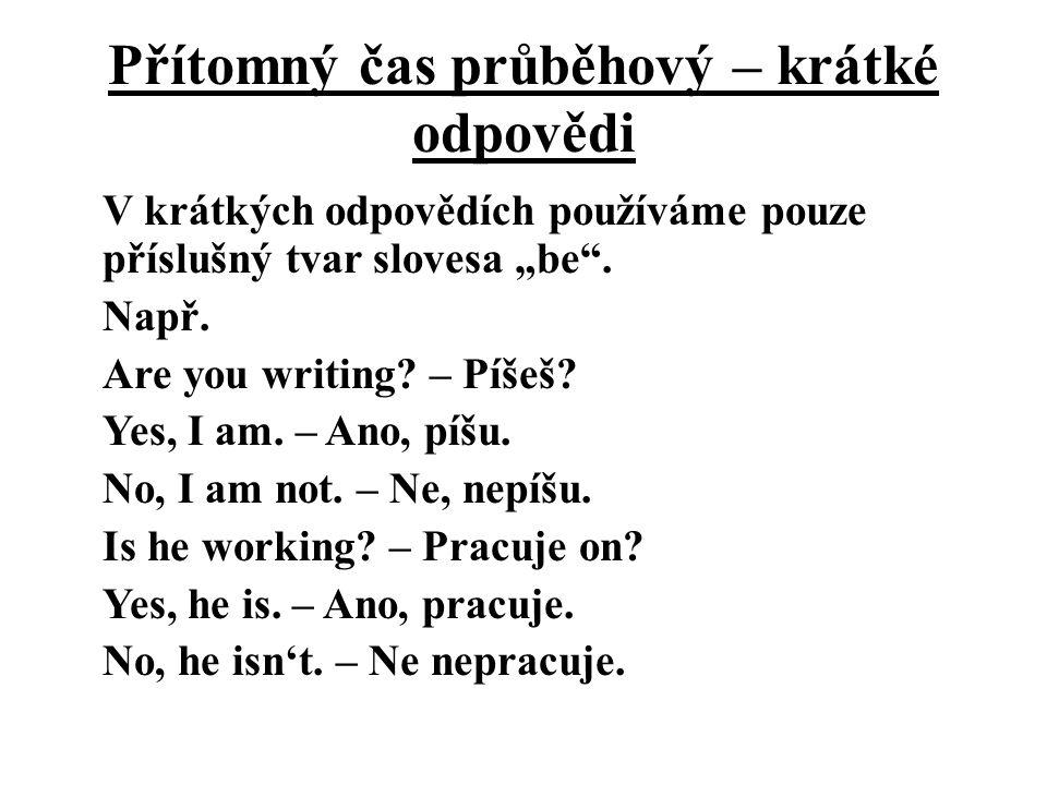 """Přítomný čas průběhový – krátké odpovědi V krátkých odpovědích používáme pouze příslušný tvar slovesa """"be"""". Např. Are you writing? – Píšeš? Yes, I am."""
