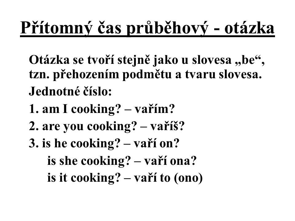 """Přítomný čas průběhový - otázka Otázka se tvoří stejně jako u slovesa """"be"""", tzn. přehozením podmětu a tvaru slovesa. Jednotné číslo: 1. am I cooking?"""