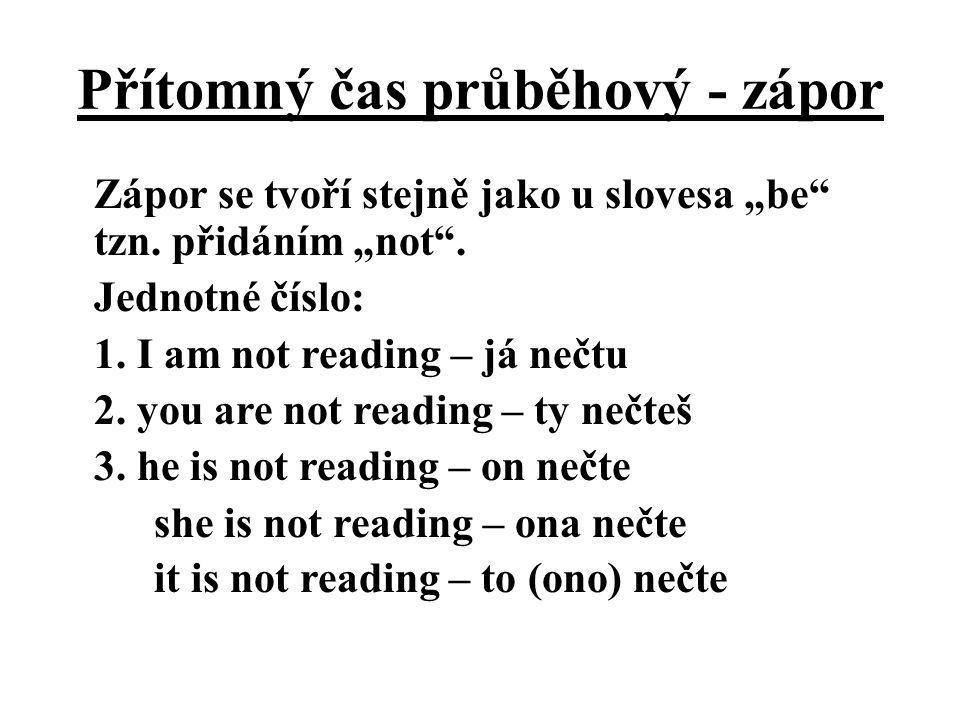 """Přítomný čas průběhový - zápor Zápor se tvoří stejně jako u slovesa """"be"""" tzn. přidáním """"not"""". Jednotné číslo: 1. I am not reading – já nečtu 2. you ar"""