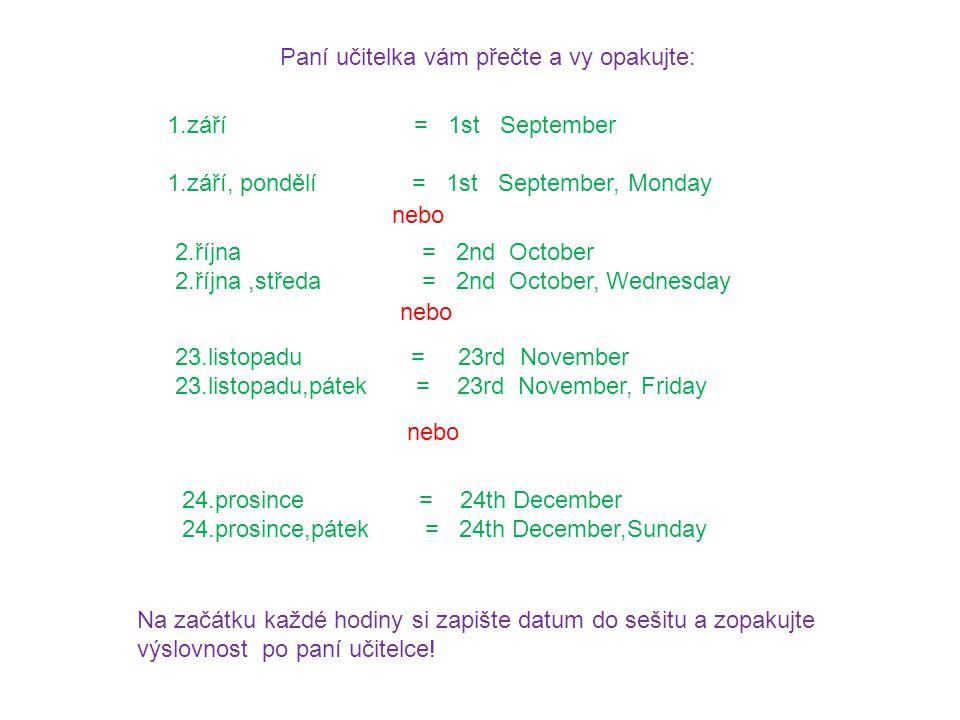 1.září = 1st September 1.září, pondělí = 1st September, Monday nebo 2.října = 2nd October 2.října,středa = 2nd October, Wednesday nebo 23.listopadu = 23rd November 23.listopadu,pátek = 23rd November, Friday Paní učitelka vám přečte a vy opakujte: Na začátku každé hodiny si zapište datum do sešitu a zopakujte výslovnost po paní učitelce.