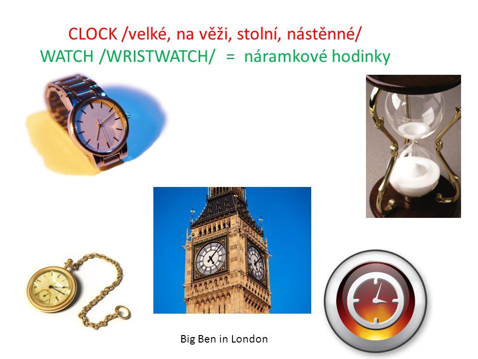 CLOCK /velké, na věži, stolní, nástěnné/ WATCH /WRISTWATCH/ = náramkové hodinky http://cs.wikipedia.org/wiki/Big_Ben Big Ben in London