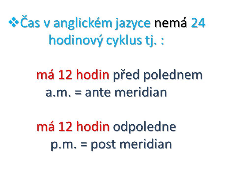  Čas v anglickém jazyce nemá 24 hodinový cyklus tj.