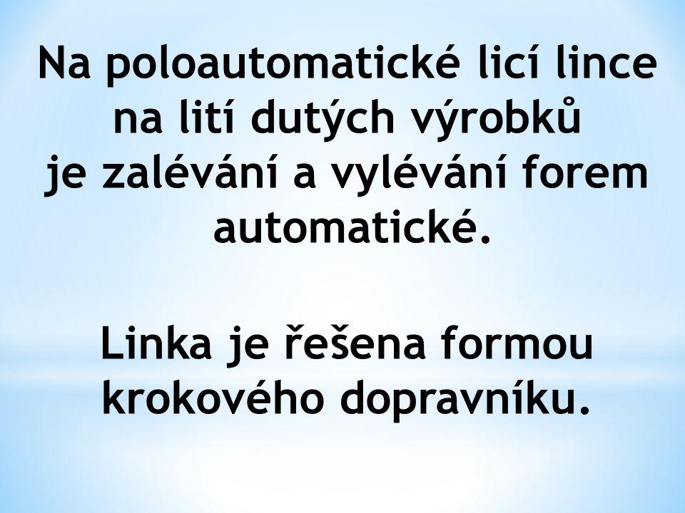Na poloautomatické licí lince na lití dutých výrobků je zalévání a vylévání forem automatické. Linka je řešena formou krokového dopravníku.