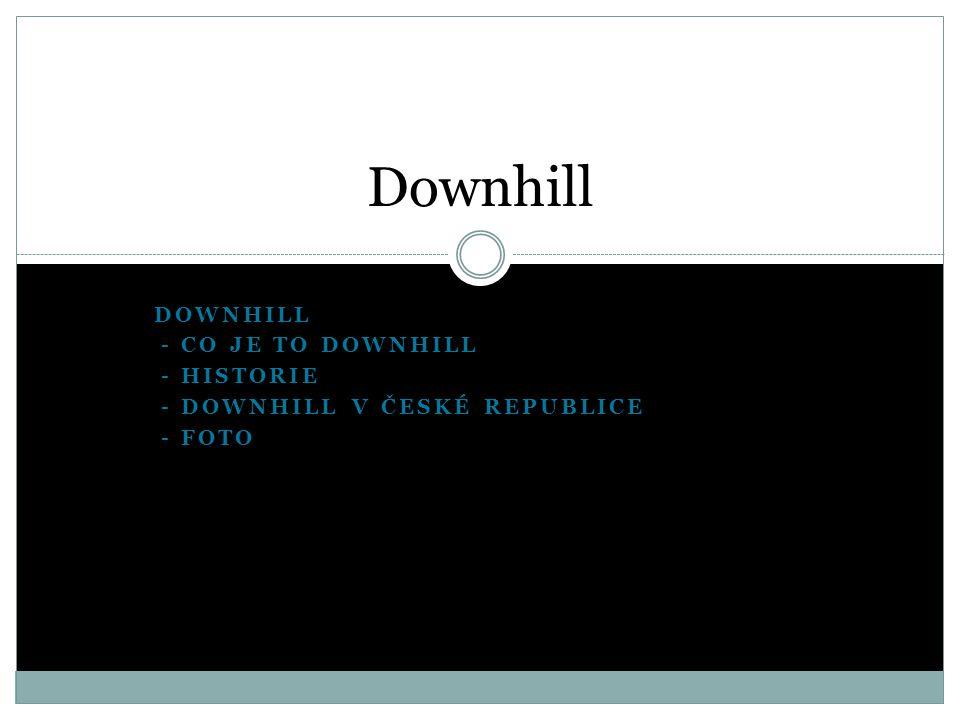 DOWNHILL - - CO JE TO DOWNHILL - - HISTORIE - - DOWNHILL V ČESKÉ REPUBLICE - - FOTO Downhill