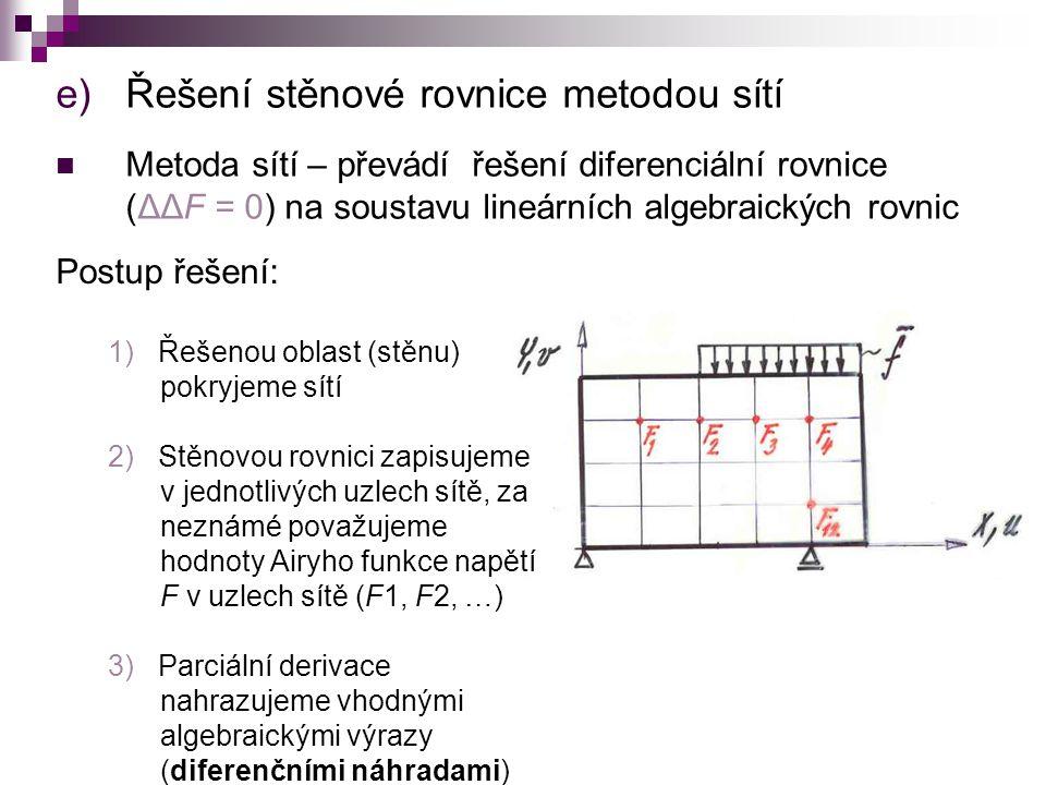 e)Řešení stěnové rovnice metodou sítí Metoda sítí – převádí řešení diferenciální rovnice (ΔΔF = 0) na soustavu lineárních algebraických rovnic Postup řešení: 1) Řešenou oblast (stěnu) pokryjeme sítí 2) Stěnovou rovnici zapisujeme v jednotlivých uzlech sítě, za neznámé považujeme hodnoty Airyho funkce napětí F v uzlech sítě (F1, F2, …) 3) Parciální derivace nahrazujeme vhodnými algebraickými výrazy (diferenčními náhradami)