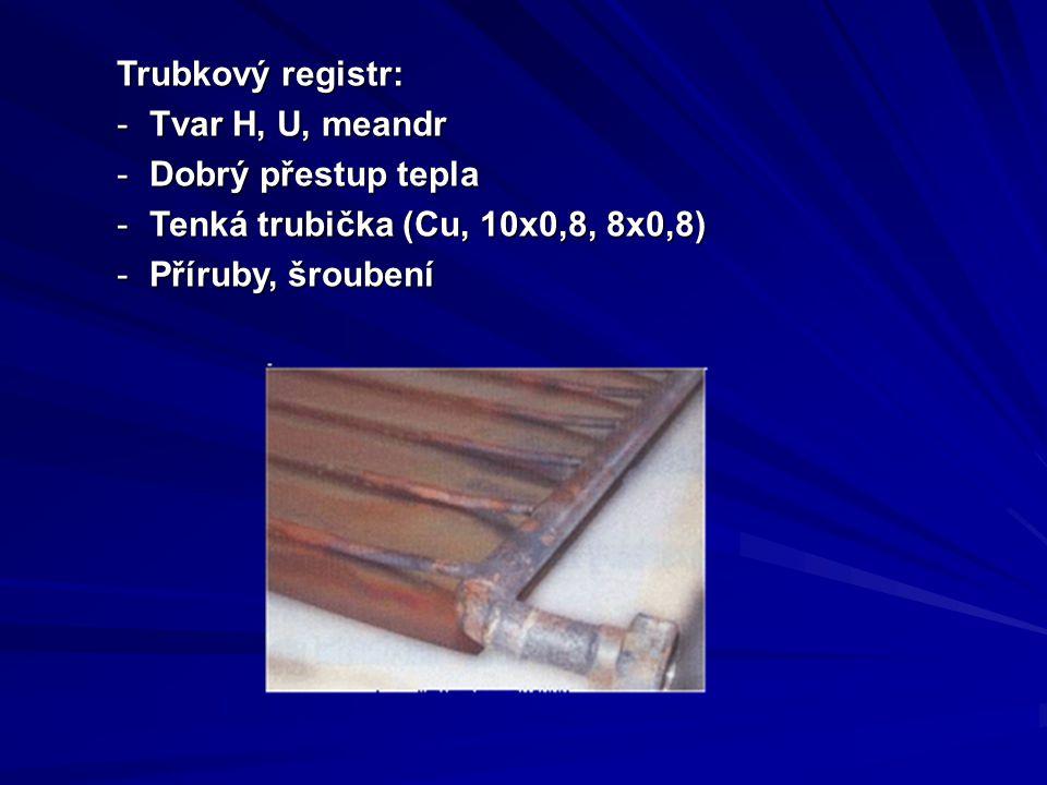 Trubkový registr: -Tvar H, U, meandr -Dobrý přestup tepla -Tenká trubička (Cu, 10x0,8, 8x0,8) -Příruby, šroubení