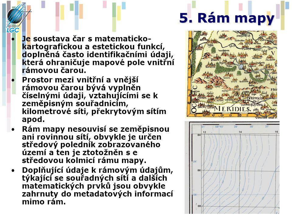 5. Rám mapy Je soustava čar s matematicko- kartografickou a estetickou funkcí, doplněná často identifikačními údaji, která ohraničuje mapové pole vnit