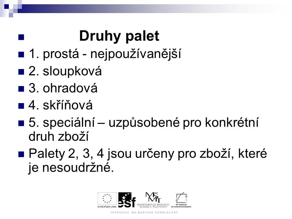 Druhy palet 1. prostá - nejpoužívanější 2. sloupková 3. ohradová 4. skříňová 5. speciální – uzpůsobené pro konkrétní druh zboží Palety 2, 3, 4 jsou ur