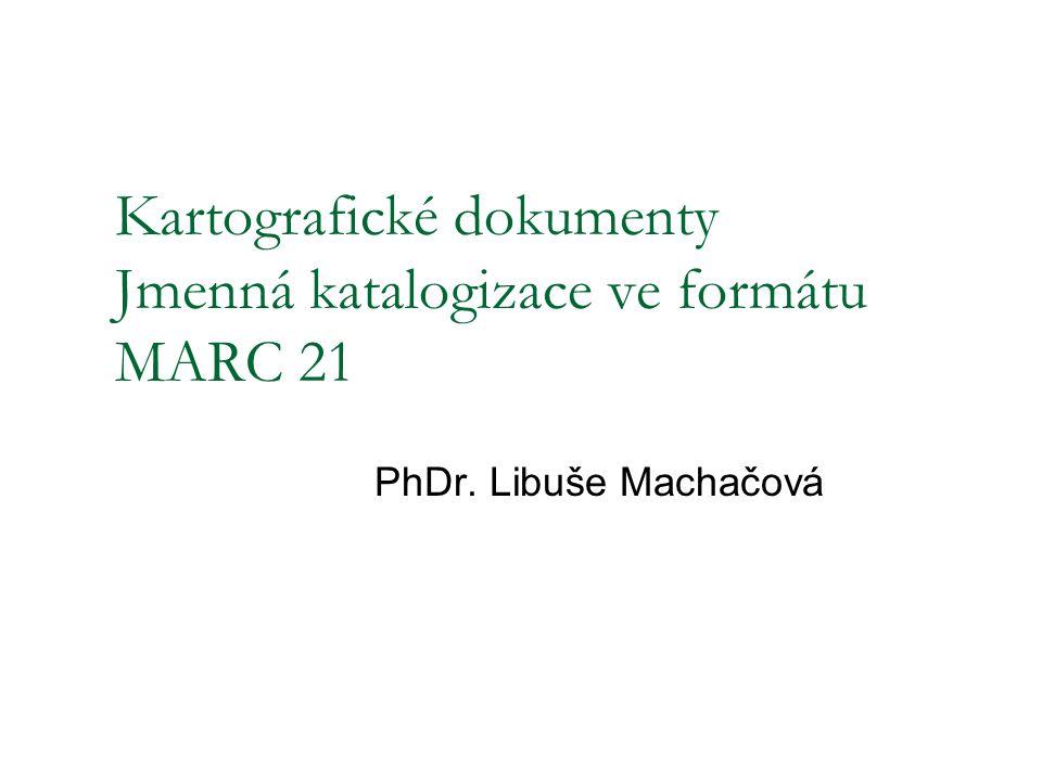 Kartografické dokumenty Jmenná katalogizace ve formátu MARC 21 PhDr. Libuše Machačová