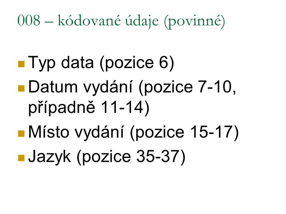 008 – kódované údaje (povinné) Typ data (pozice 6) Datum vydání (pozice 7-10, případně 11-14) Místo vydání (pozice 15-17) Jazyk (pozice 35-37)