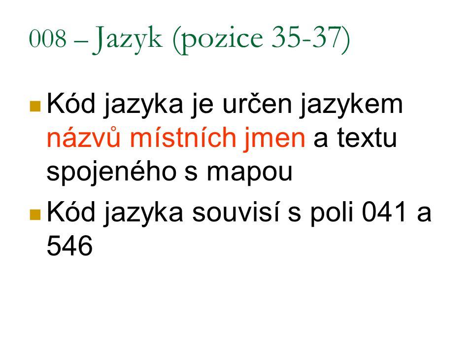 008 – Jazyk (pozice 35-37) Kód jazyka je určen jazykem názvů místních jmen a textu spojeného s mapou Kód jazyka souvisí s poli 041 a 546