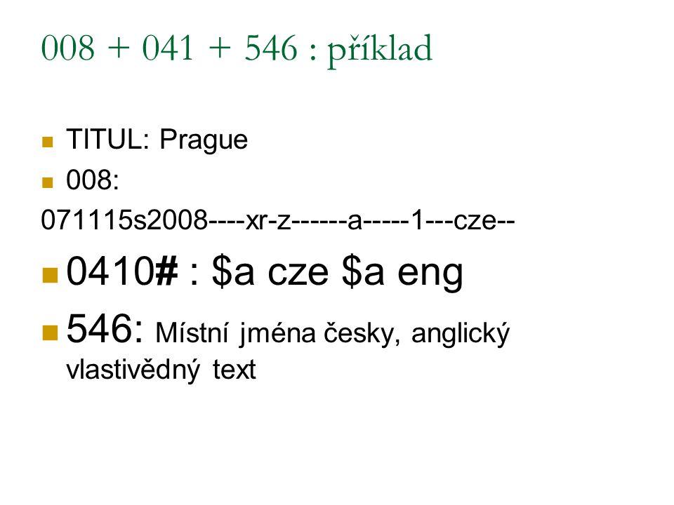 008 + 041 + 546 : příklad TITUL: Prague 008: 071115s2008----xr-z------a-----1---cze-- 0410# : $a cze $a eng 546: Místní jména česky, anglický vlastivě