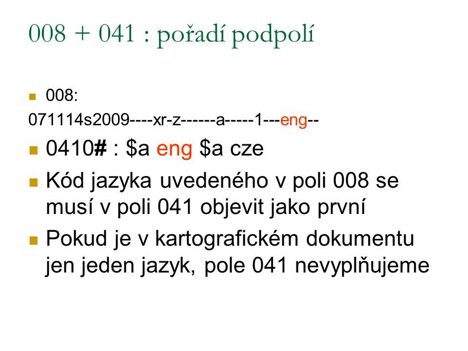 008 + 041 : pořadí podpolí 008: 071114s2009----xr-z------a-----1---eng-- 0410# : $a eng $a cze Kód jazyka uvedeného v poli 008 se musí v poli 041 obje