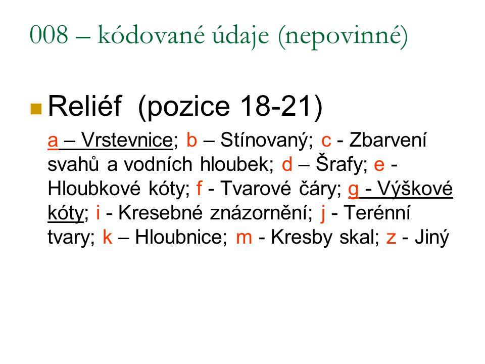 008 – kódované údaje (nepovinné) Reliéf (pozice 18-21) a – Vrstevnice; b – Stínovaný; c - Zbarvení svahů a vodních hloubek; d – Šrafy; e - Hloubkové k