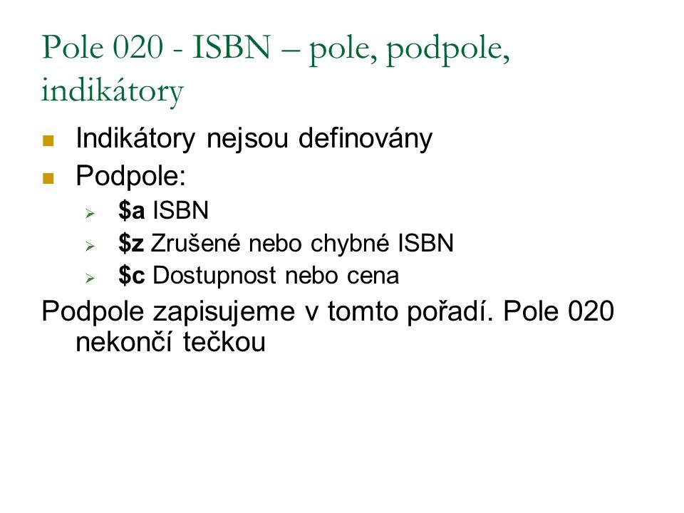 Pole 020 - ISBN – pole, podpole, indikátory Indikátory nejsou definovány Podpole:  $a ISBN  $z Zrušené nebo chybné ISBN  $c Dostupnost nebo cena Po