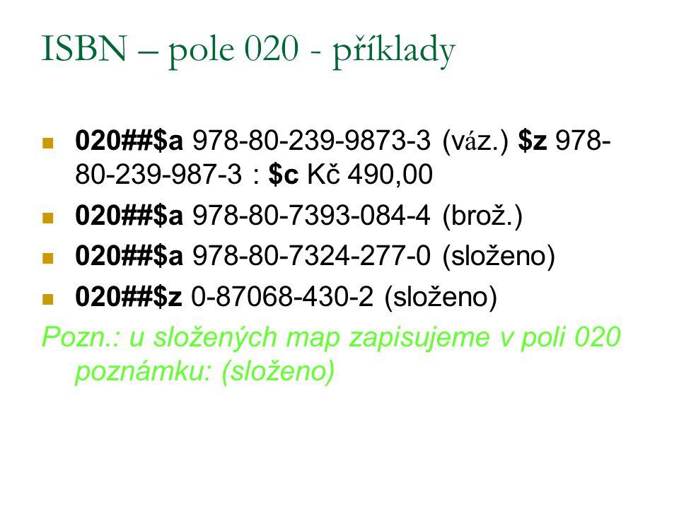 ISBN – pole 020 - příklady 020##$a 978-80-239-9873-3 (v á z.) $z 978- 80-239-987-3 : $c Kč 490,00 020##$a 978-80-7393-084-4 (brož.) 020##$a 978-80-732
