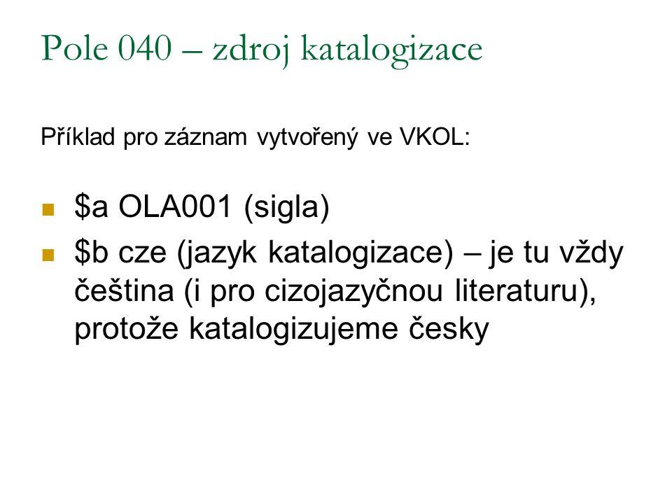 Pole 040 – zdroj katalogizace Příklad pro záznam vytvořený ve VKOL: $a OLA001 (sigla) $b cze (jazyk katalogizace) – je tu vždy čeština (i pro cizojazy