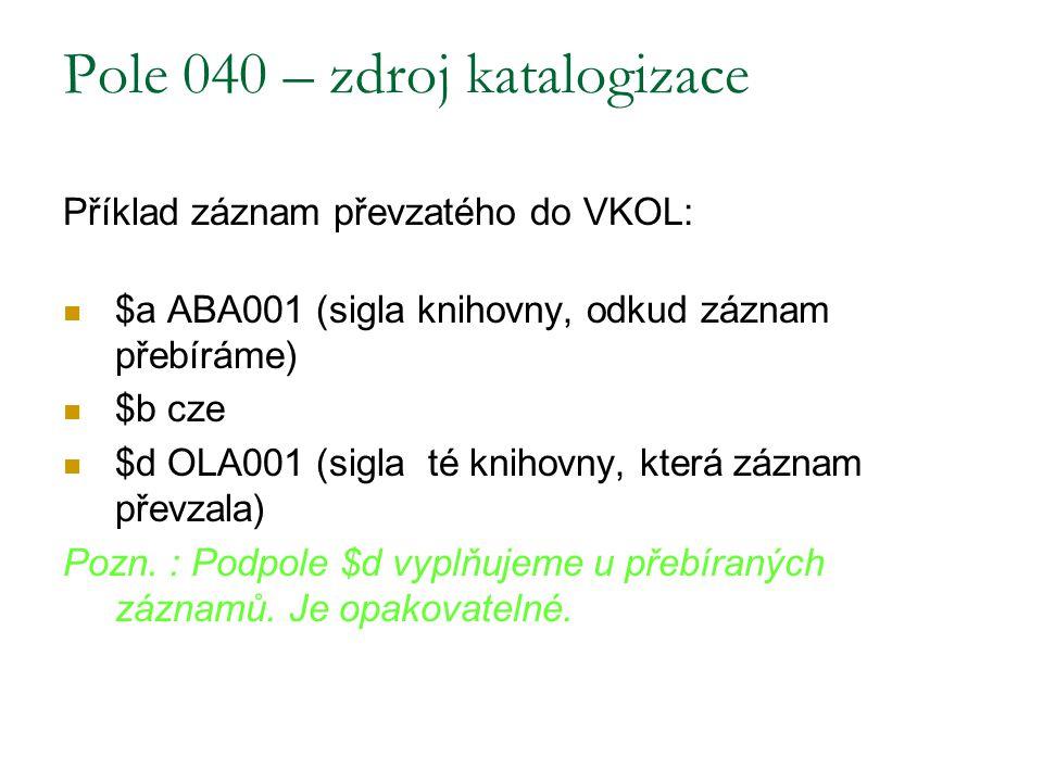Pole 040 – zdroj katalogizace Příklad záznam převzatého do VKOL: $a ABA001 (sigla knihovny, odkud záznam přebíráme) $b cze $d OLA001 (sigla té knihovn