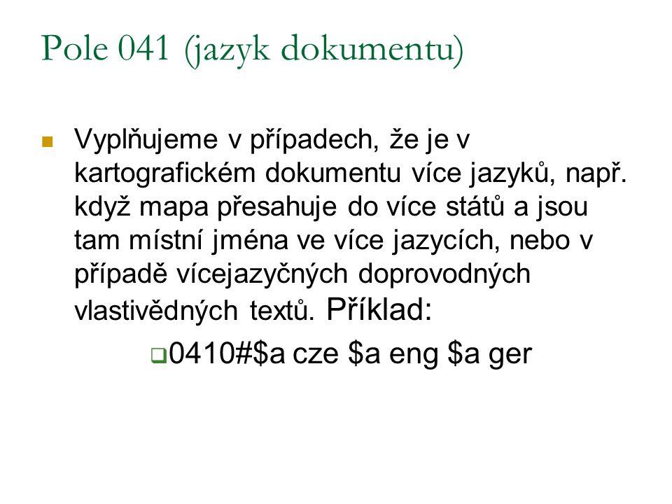Pole 041 (jazyk dokumentu) Vyplňujeme v případech, že je v kartografickém dokumentu více jazyků, např. když mapa přesahuje do více států a jsou tam mí