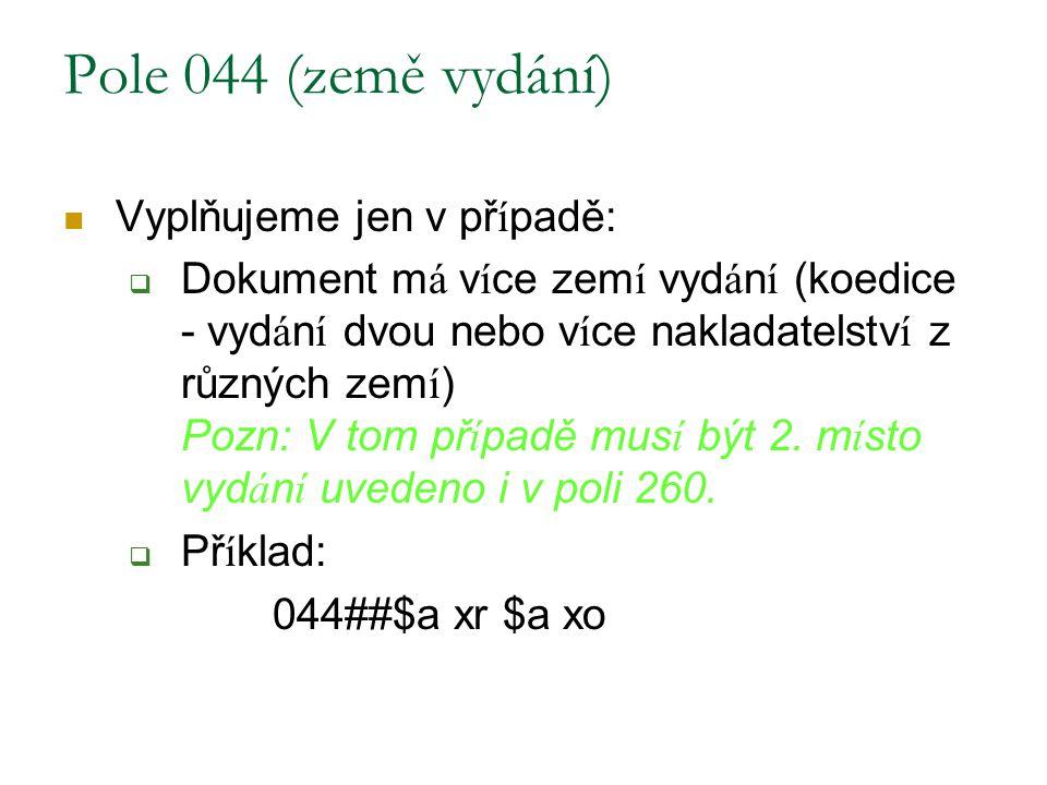 Pole 044 (země vydání) Vyplňujeme jen v př í padě:  Dokument m á v í ce zem í vyd á n í (koedice - vyd á n í dvou nebo v í ce nakladatelstv í z různý