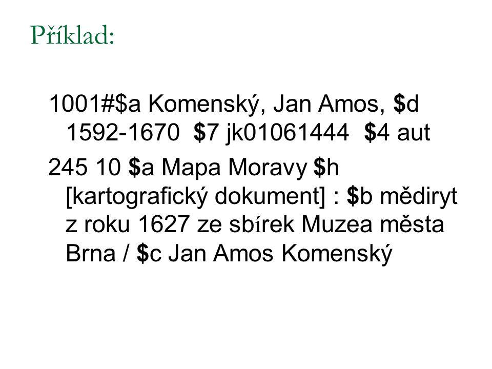 Příklad: 1001#$a Komenský, Jan Amos, $d 1592-1670 $7 jk01061444 $4 aut 245 10 $a Mapa Moravy $h [kartografický dokument] : $b mědiryt z roku 1627 ze s