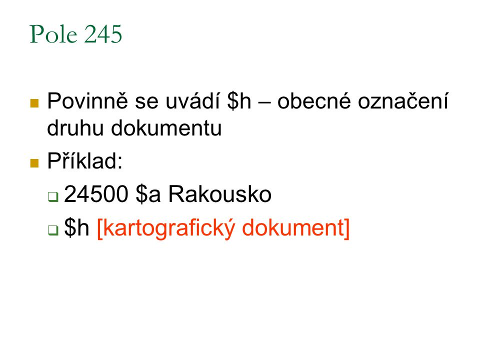 Pole 245 Povinně se uvádí $h – obecné označení druhu dokumentu Příklad:  24500 $a Rakousko  $h [kartografický dokument]