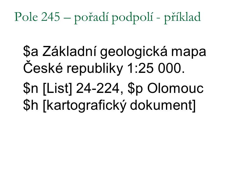 Pole 245 – pořadí podpolí - příklad $a Základní geologická mapa České republiky 1:25 000. $n [List] 24-224, $p Olomouc $h [kartografický dokument]