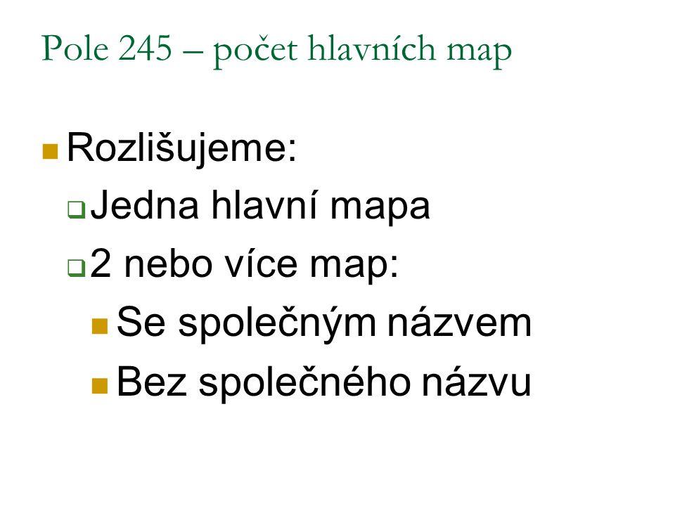 Pole 245 – počet hlavních map Rozlišujeme:  Jedna hlavní mapa  2 nebo více map: Se společným názvem Bez společného názvu