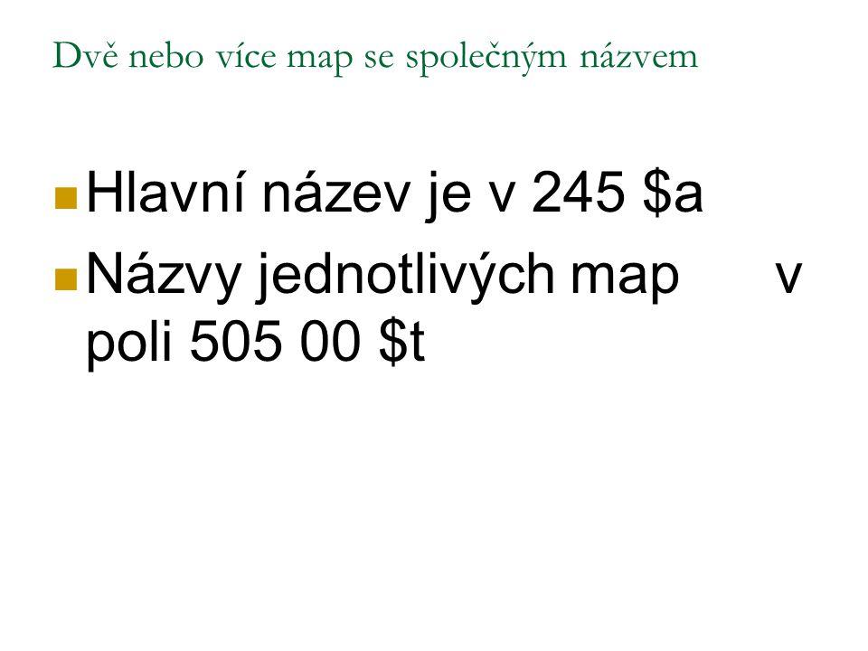Dvě nebo více map se společným názvem Hlavní název je v 245 $a Názvy jednotlivých map v poli 505 00 $t