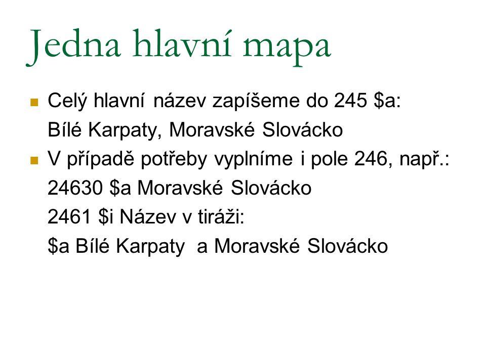 Jedna hlavní mapa Celý hlavní název zapíšeme do 245 $a: Bílé Karpaty, Moravské Slovácko V případě potřeby vyplníme i pole 246, např.: 24630 $a Moravsk