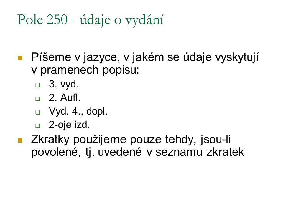 Pole 250 - údaje o vydání Píšeme v jazyce, v jakém se údaje vyskytují v pramenech popisu:  3. vyd.  2. Aufl.  Vyd. 4., dopl.  2-oje izd. Zkratky p